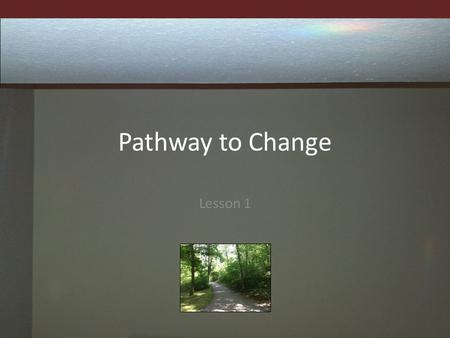 Pathway to Change Lesson 1. Goals and Objectives To become more comfortable and confident with making changes in your life To discuss the importance of.