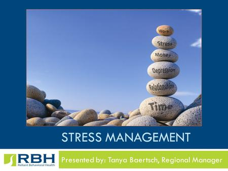 STRESS MANAGEMENT Presented by: Tanya Baertsch, Regional Manager.