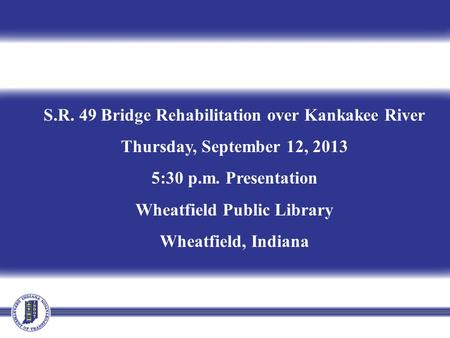 S.R. 49 Bridge Rehabilitation over Kankakee River Thursday, September 12, 2013 5:30 p.m. Presentation Wheatfield Public Library Wheatfield, Indiana.