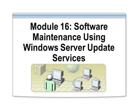 Module 16: Software Maintenance Using Windows Server Update Services.