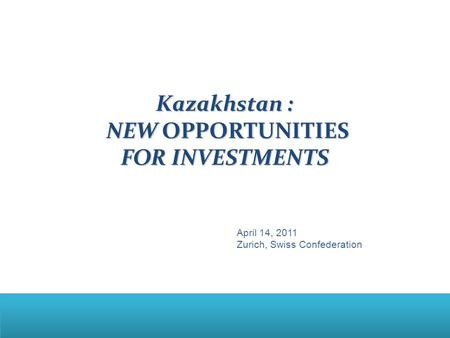 Kazakhstan : NEW OPPORTUNITIES FOR INVESTMENTS NEW OPPORTUNITIES FOR INVESTMENTS April 14, 2011 Zurich, Swiss Confederation.