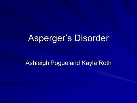 Asperger's Disorder Ashleigh Pogue and Kayla Roth.