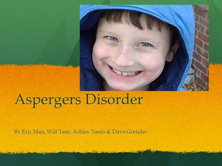 Aspergers Disorder By Eric Man, Will Tam, Ashley Neels & Dave Grender.