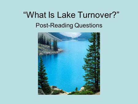"""What Is Lake Turnover?"" Post-Reading Questions. 1. What times of year does turnover typically occur? Turnover usually occurs in the spring and fall."