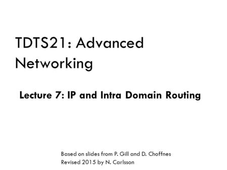 TDTS21: Advanced Networking Lecture 7: IP and Intra Domain Routing Based on slides from P. Gill and D. Choffnes Revised 2015 by N. Carlsson.