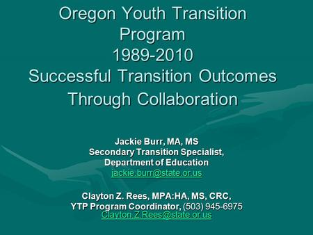 Oregon Youth Transition Program 1989-2010 Successful Transition Outcomes Through Collaboration Jackie Burr, MA, MS Secondary Transition Specialist, Department.