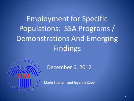 Employment for Specific Populations: SSA Programs / Demonstrations And Emerging Findings December 6, 2012 Marie Strahan and Joyanne Cobb 1.