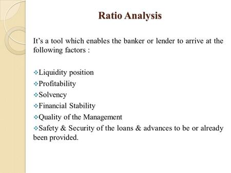Ratio Analysis It's a tool which enables the banker or lender to arrive at the following factors :  Liquidity position  Profitability  Solvency  Financial.