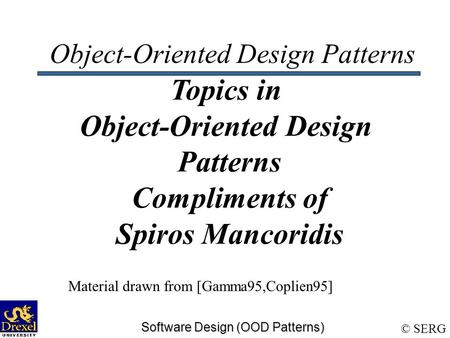 © SERG Software Design (OOD Patterns) Object-Oriented Design Patterns Topics in Object-Oriented Design Patterns Compliments of Spiros Mancoridis Material.