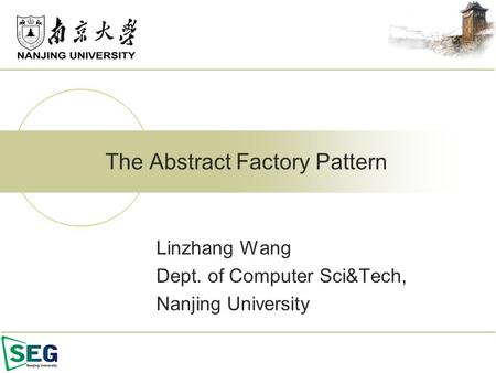 Linzhang Wang Dept. of Computer Sci&Tech, Nanjing University The Abstract Factory Pattern.