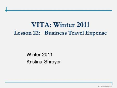 © Kristina Shroyer 2011 VITA: Winter 2011 Lesson 22: Business Travel Expense Winter 2011 Kristina Shroyer.