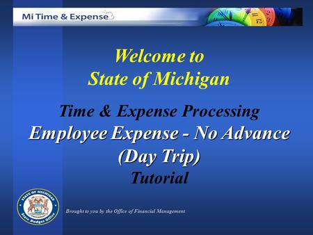 Welcome to State of Michigan Time & Expense Processing Employee Expense - No Advance (Day Trip) Tutorial Brought to you by the Office of Financial Management.