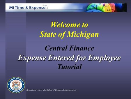 Welcome to State of Michigan Central Finance Expense Entered for Employee Tutorial Brought to you by the Office of Financial Management.