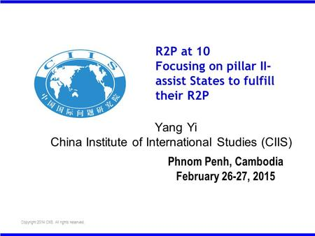 Copyright 2014 CIIS. All rights reserved. R2P at 10 Focusing on pillar II- assist States to fulfill their R2P Yang Yi China Institute of International.