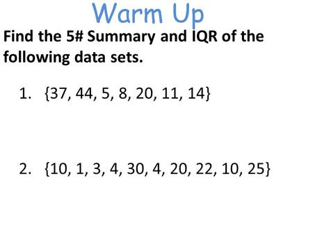 Warm Up Find the 5# Summary and IQR of the following data sets. 1.{37, 44, 5, 8, 20, 11, 14} 2.{10, 1, 3, 4, 30, 4, 20, 22, 10, 25}