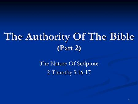 The Authority Of The Bible (Part 2) The Nature Of Scripture 2 Timothy 3:16-17 1.