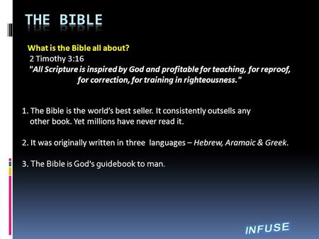 What is the Bible all about? 2 Timothy 3:16 All Scripture is inspired by God and profitable for teaching, for reproof, for correction, for training in.