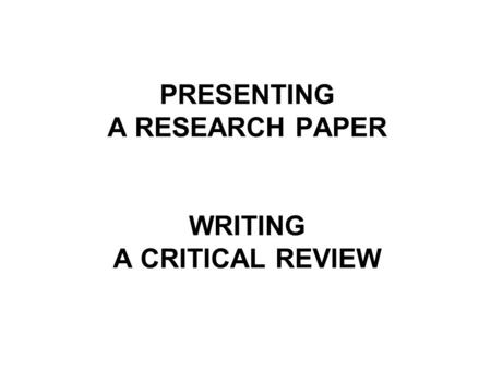 PRESENTING A RESEARCH PAPER WRITING A CRITICAL REVIEW.