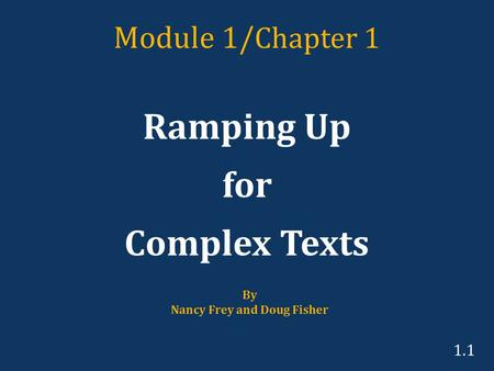 Module 1/ Chapter 1 Ramping Up for Complex Texts By Nancy Frey and Doug Fisher 1.1.