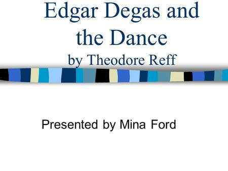 Edgar Degas and the Dance by Theodore Reff Presented by Mina Ford.
