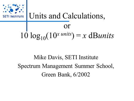 Units and Calculations, or 10 log 10 (10 x units ) = x dBunits Mike Davis, SETI Institute Spectrum Management Summer School, Green Bank, 6/2002.