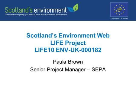 Scotland's Environment Web LIFE Project LIFE10 ENV-UK-000182 Paula Brown Senior Project Manager – SEPA.