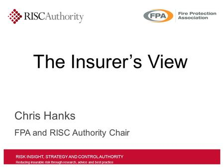 RISK INSIGHT, STRATEGY AND CONTROL AUTHORITY Reducing insurable risk through research, advice and best practice Chris Hanks FPA and RISC Authority Chair.