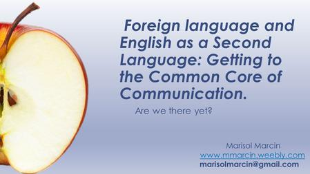 Foreign language and English as a Second Language: Getting to the Common Core of Communication. Are we there yet? Marisol Marcin www.mmarcin.weebly.com.