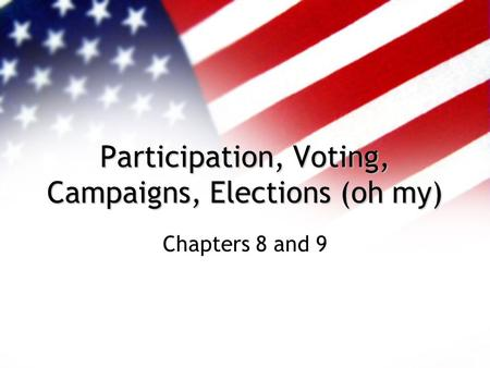 Participation, Voting, Campaigns, Elections (oh my) Chapters 8 and 9.