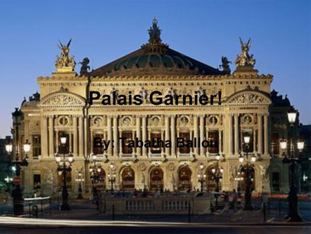 Palais Garnier! By: Tabatha Ballou. Palais Garnier The Palais Garnier is an elegant 1,979-seat opera house. It was originally called the Salle des Capucines.