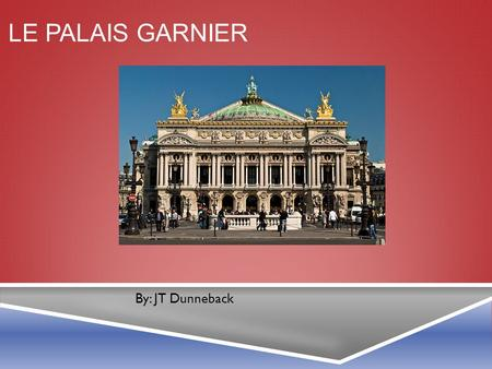 LE PALAIS GARNIER By: JT Dunneback. THE ARCHITECT  Charles Garnier designed the Palais Garnier.  Built from 1861-1875.