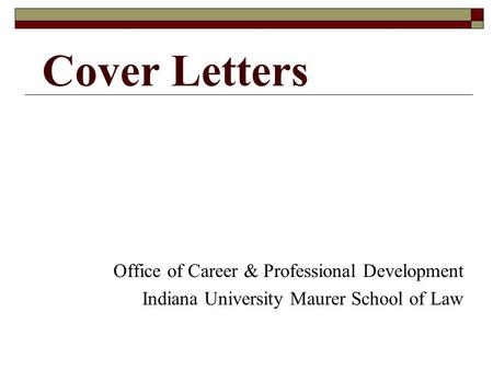 Cover Letters Office of Career & Professional Development Indiana University Maurer School of Law.