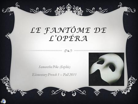 LE FANTÔME DE L'OPÉRA Samantha Pike (Sophie) Elementary French 1 – Fall 2011.