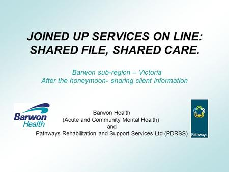 JOINED UP SERVICES ON LINE: SHARED FILE, SHARED CARE. Barwon sub-region – Victoria After the honeymoon- sharing client information Barwon Health (Acute.