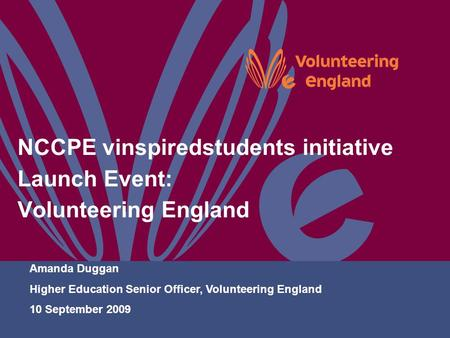 NCCPE vinspiredstudents initiative Launch Event: Volunteering England Amanda Duggan Higher Education Senior Officer, Volunteering England 10 September.