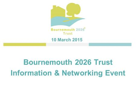 Bournemouth 2026 Trust Information & Networking Event 10 March 2015.