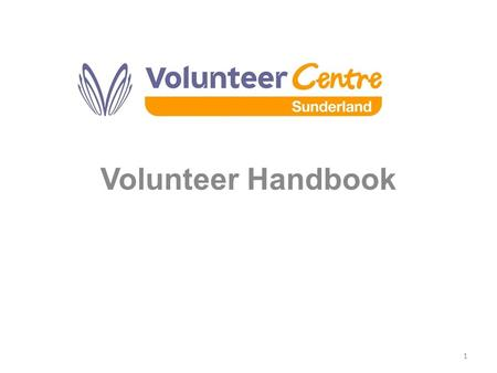 Volunteer Handbook 1. Why would volunteers need a Handbook? Reference guide - backing up info given to volunteers as part of their induction'. What is.