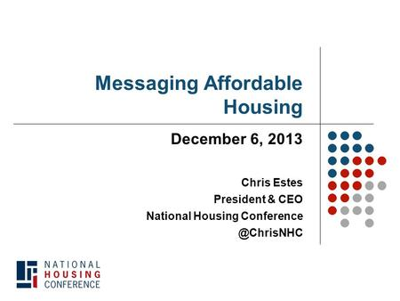 Messaging Affordable Housing December 6, 2013 Chris Estes President & CEO National Housing