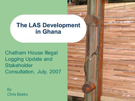 The LAS Development in Ghana Chatham House Illegal Logging Update and Stakeholder Consultation, July, 2007 By Chris Beeko.