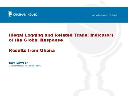 Illegal Logging and Related Trade: Indicators of the Global Response Results from Ghana Sam Lawson Chatham House Associate Fellow.