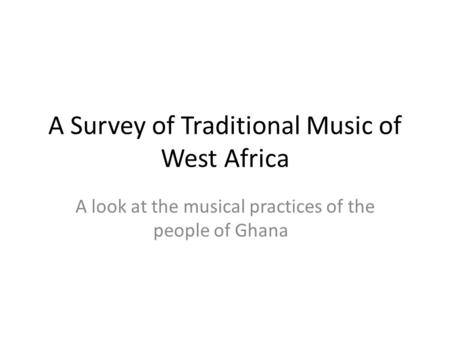 A Survey of Traditional Music of West Africa A look at the musical practices of the people of Ghana.
