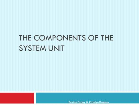 THE COMPONENTS OF THE SYSTEM UNIT Peyton Farley & Katelyn Dunham.
