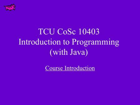 TCU CoSc 10403 Introduction to Programming (with Java) Course Introduction.