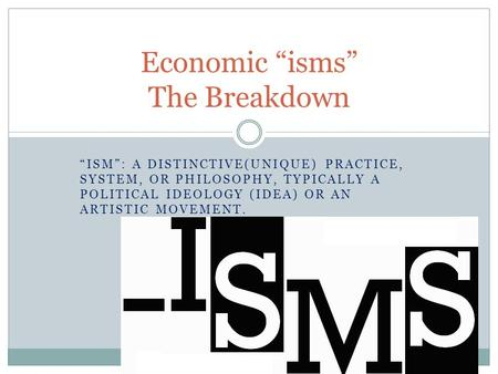 """ISM"": A DISTINCTIVE(UNIQUE) PRACTICE, SYSTEM, OR PHILOSOPHY, TYPICALLY A POLITICAL IDEOLOGY (IDEA) OR AN ARTISTIC MOVEMENT. Economic ""isms"" The Breakdown."