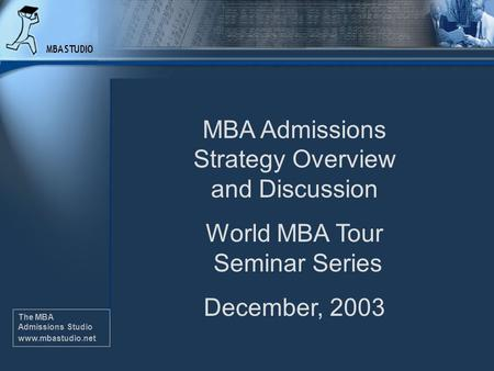 The MBA Admissions Studio www.mbastudio.net MBA Admissions Strategy Overview and Discussion World MBA Tour Seminar Series December, 2003 The MBA Admissions.