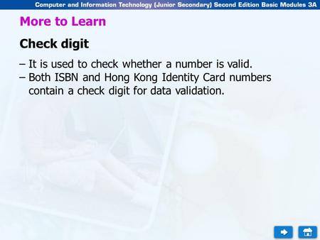 More to Learn Check digit –It is used to check whether a number is valid. –Both ISBN and Hong Kong Identity Card numbers contain a check digit for data.