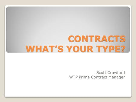 CONTRACTS WHAT'S YOUR TYPE? Scott Crawford WTP Prime Contract Manager.