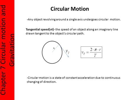 Chapter 7 Circular motion and Gravitation Circular Motion -Any object revolving around a single axis undergoes circular motion. Tangential speed(vt)- the.