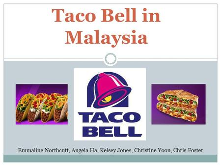 Taco Bell in Malaysia Emmaline Northcutt, Angela Ha, Kelsey Jones, Christine Yoon, Chris Foster.