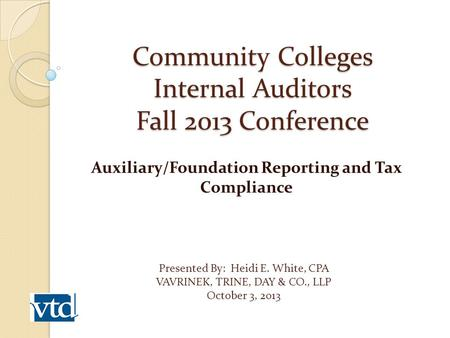 Community Colleges Internal Auditors Fall 2013 Conference Auxiliary/Foundation Reporting and Tax Compliance Presented By: Heidi E. White, CPA VAVRINEK,